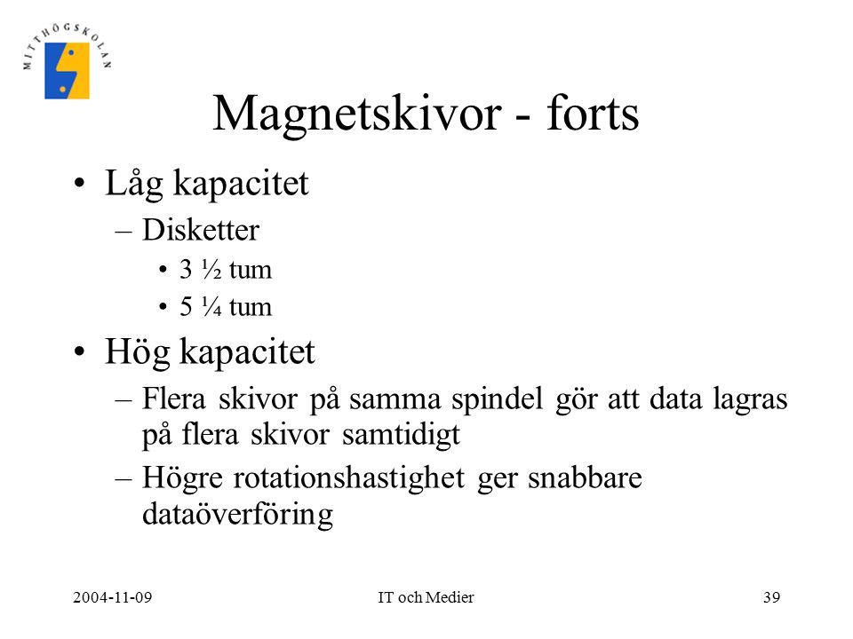 2004-11-09IT och Medier39 Magnetskivor - forts Låg kapacitet –Disketter 3 ½ tum 5 ¼ tum Hög kapacitet –Flera skivor på samma spindel gör att data lagr