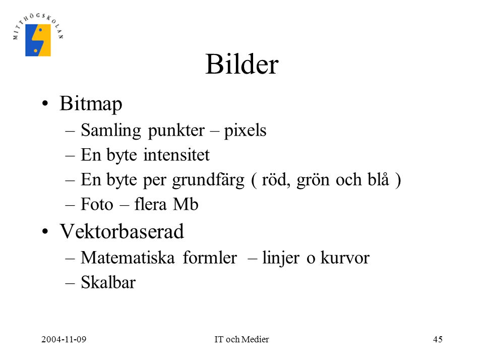 2004-11-09IT och Medier45 Bilder Bitmap –Samling punkter – pixels –En byte intensitet –En byte per grundfärg ( röd, grön och blå ) –Foto – flera Mb Ve