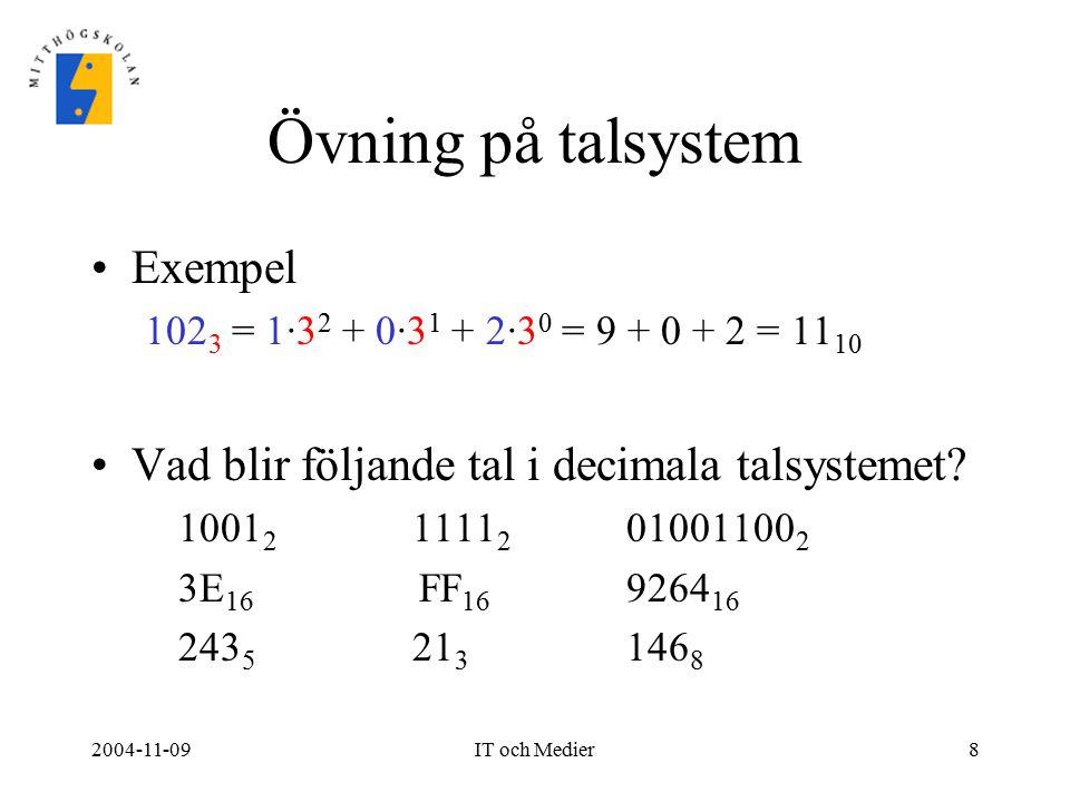 2004-11-09IT och Medier8 Övning på talsystem Exempel 102 3 = 1·3 2 + 0·3 1 + 2·3 0 = 9 + 0 + 2 = 11 10 Vad blir följande tal i decimala talsystemet? 1