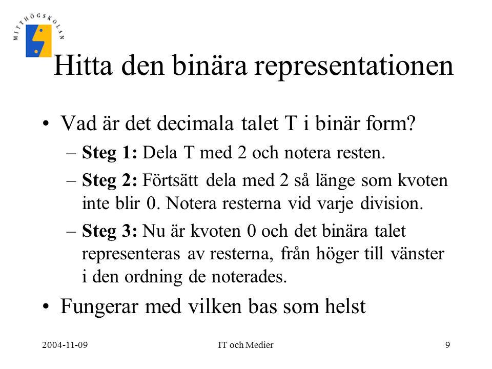 2004-11-09IT och Medier9 Hitta den binära representationen Vad är det decimala talet T i binär form? –Steg 1: Dela T med 2 och notera resten. –Steg 2: