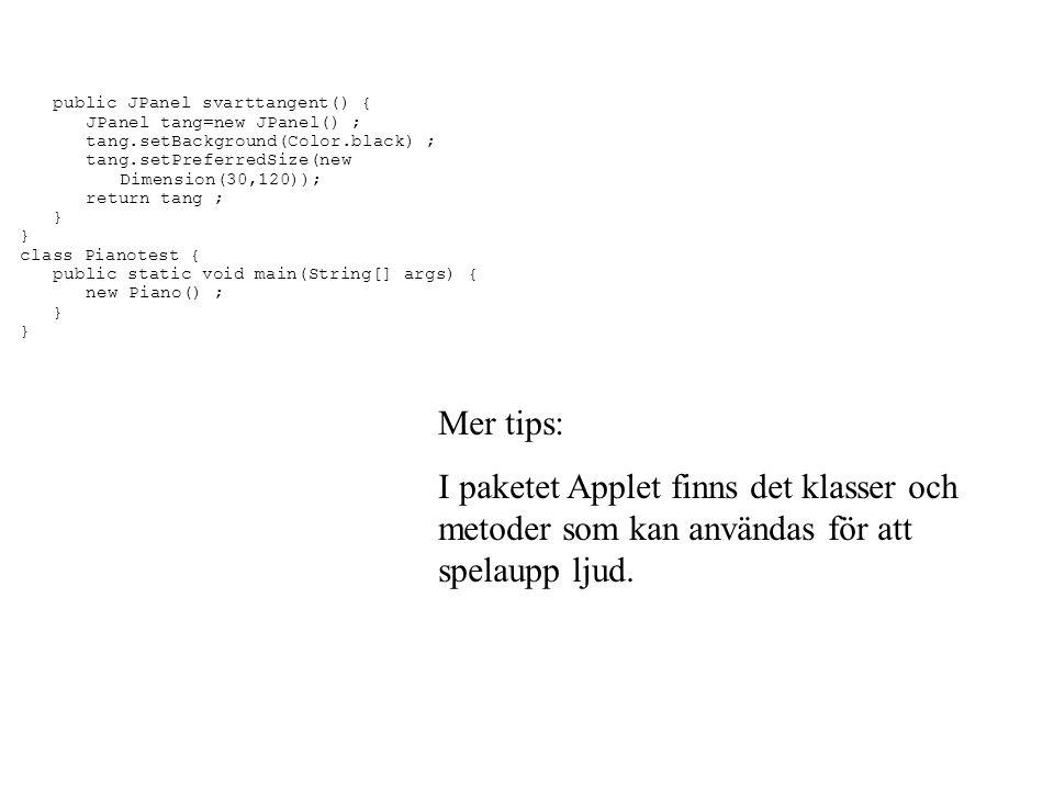 public JPanel svarttangent() { JPanel tang=new JPanel() ; tang.setBackground(Color.black) ; tang.setPreferredSize(new Dimension(30,120)); return tang ; } class Pianotest { public static void main(String[] args) { new Piano() ; } Mer tips: I paketet Applet finns det klasser och metoder som kan användas för att spelaupp ljud.
