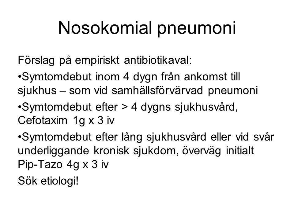 Nosokomial pneumoni Förslag på empiriskt antibiotikaval: Symtomdebut inom 4 dygn från ankomst till sjukhus – som vid samhällsförvärvad pneumoni Symtomdebut efter > 4 dygns sjukhusvård, Cefotaxim 1g x 3 iv Symtomdebut efter lång sjukhusvård eller vid svår underliggande kronisk sjukdom, överväg initialt Pip-Tazo 4g x 3 iv Sök etiologi!