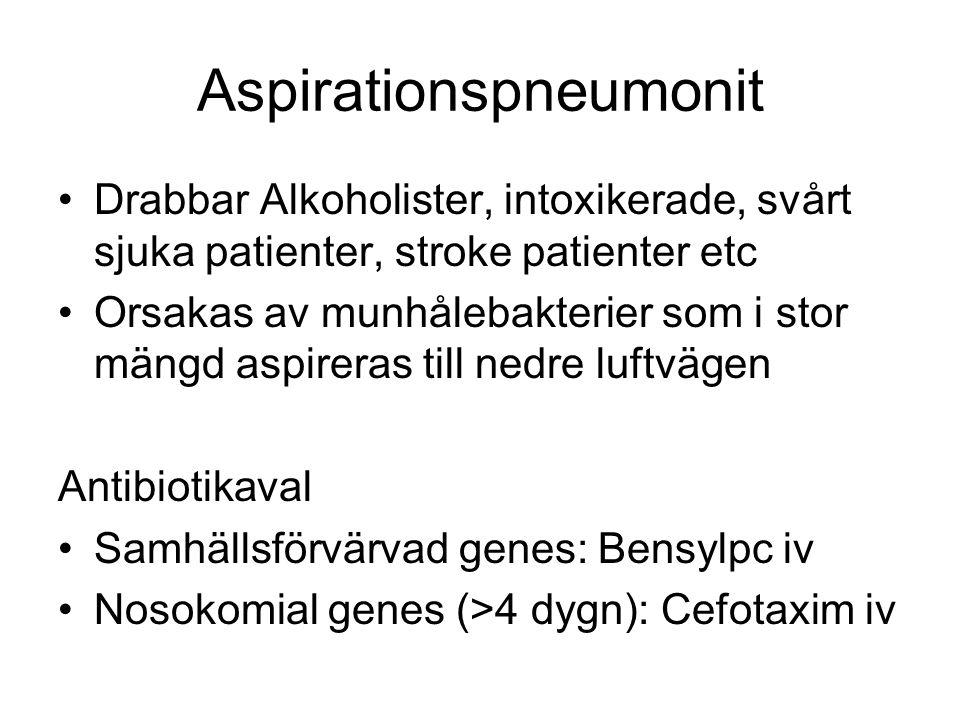 Aspirationspneumonit Drabbar Alkoholister, intoxikerade, svårt sjuka patienter, stroke patienter etc Orsakas av munhålebakterier som i stor mängd aspireras till nedre luftvägen Antibiotikaval Samhällsförvärvad genes: Bensylpc iv Nosokomial genes (>4 dygn): Cefotaxim iv