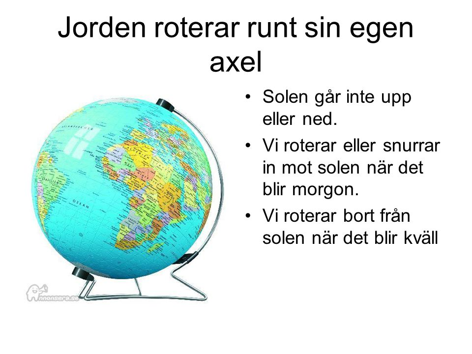 Jorden roterar runt sin egen axel Solen går inte upp eller ned. Vi roterar eller snurrar in mot solen när det blir morgon. Vi roterar bort från solen