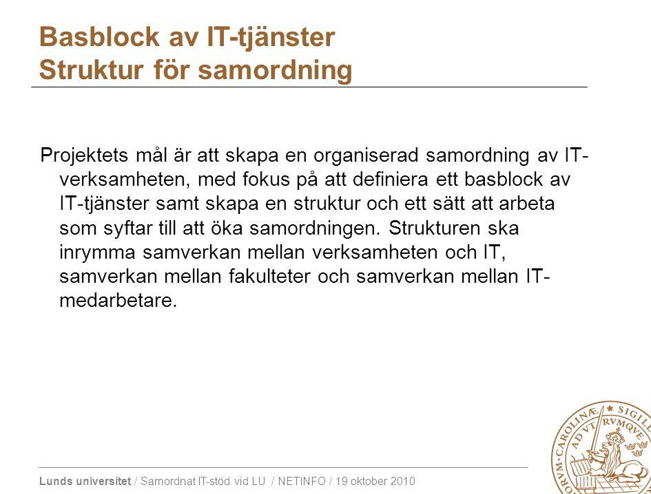 Lunds universitet / Samordnat IT-stöd vid LU / NETINFO / 19 oktober 2010 Basblock av IT-tjänster Struktur för samordning Projektets mål är att skapa en organiserad samordning av IT- verksamheten, med fokus på att definiera ett basblock av IT-tjänster samt skapa en struktur och ett sätt att arbeta som syftar till att öka samordningen.