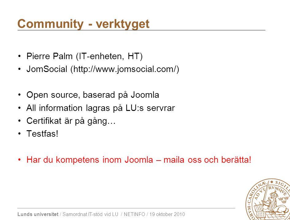 Lunds universitet / Samordnat IT-stöd vid LU / NETINFO / 19 oktober 2010 Pierre Palm (IT-enheten, HT) JomSocial (http://www.jomsocial.com/) Open source, baserad på Joomla All information lagras på LU:s servrar Certifikat är på gång… Testfas.