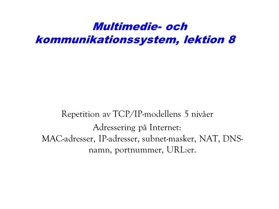 Multimedie- och kommunikationssystem, lektion 8 Repetition av TCP/IP-modellens 5 nivåer Adressering på Internet: MAC-adresser, IP-adresser, subnet-mas