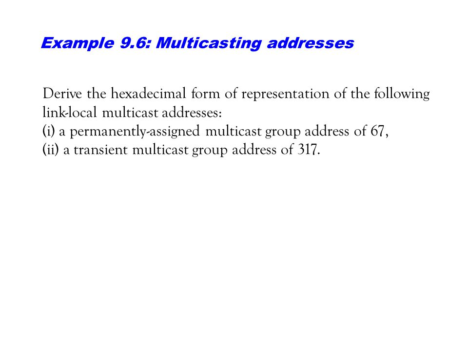 Example 9.6: Multicasting addresses Derive the hexadecimal form of representation of the following link-local multicast addresses: (i) a permanently-a