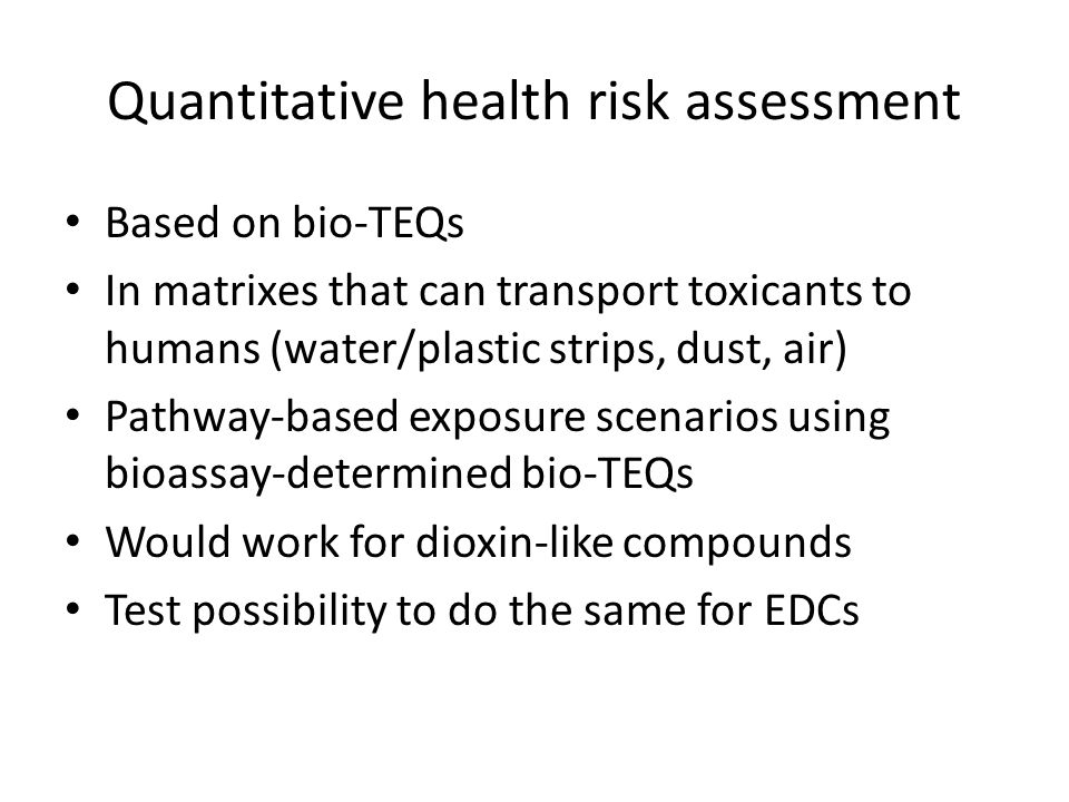 Quantitative health risk assessment Based on bio-TEQs In matrixes that can transport toxicants to humans (water/plastic strips, dust, air) Pathway-based exposure scenarios using bioassay-determined bio-TEQs Would work for dioxin-like compounds Test possibility to do the same for EDCs