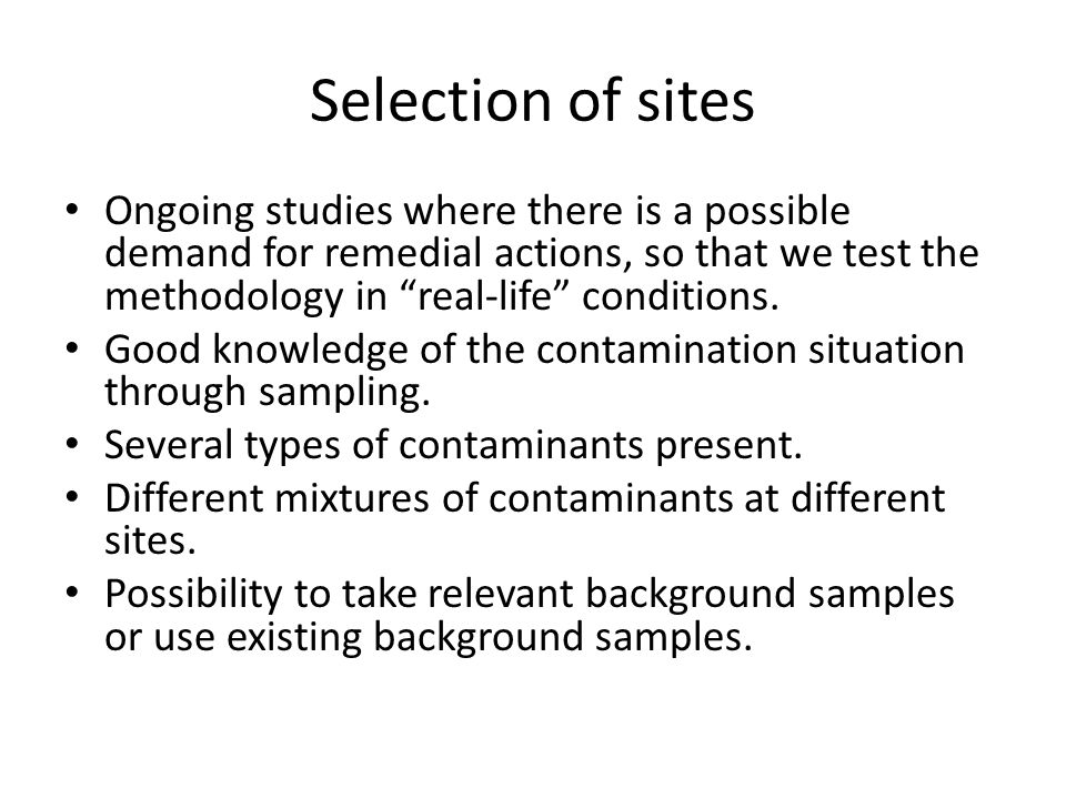 Selection of sites Ongoing studies where there is a possible demand for remedial actions, so that we test the methodology in real-life conditions.