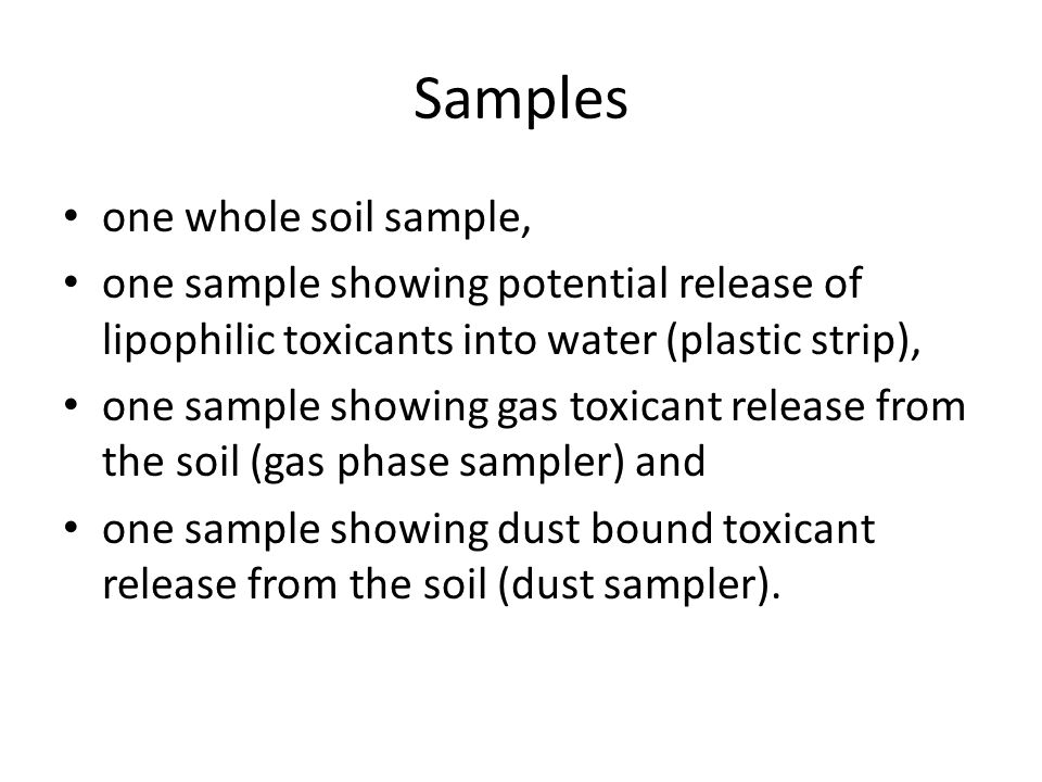 Samples one whole soil sample, one sample showing potential release of lipophilic toxicants into water (plastic strip), one sample showing gas toxicant release from the soil (gas phase sampler) and one sample showing dust bound toxicant release from the soil (dust sampler).