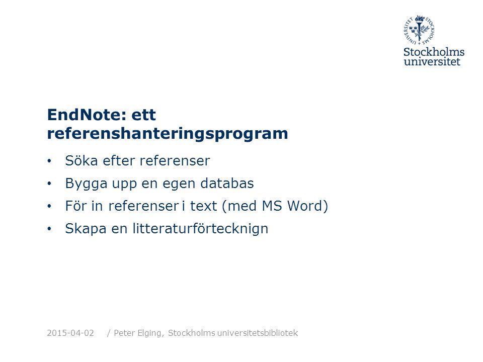 EndNote: ett referenshanteringsprogram Söka efter referenser Bygga upp en egen databas För in referenser i text (med MS Word) Skapa en litteraturförtecknign 2015-04-02/ Peter Elging, Stockholms universitetsbibliotek