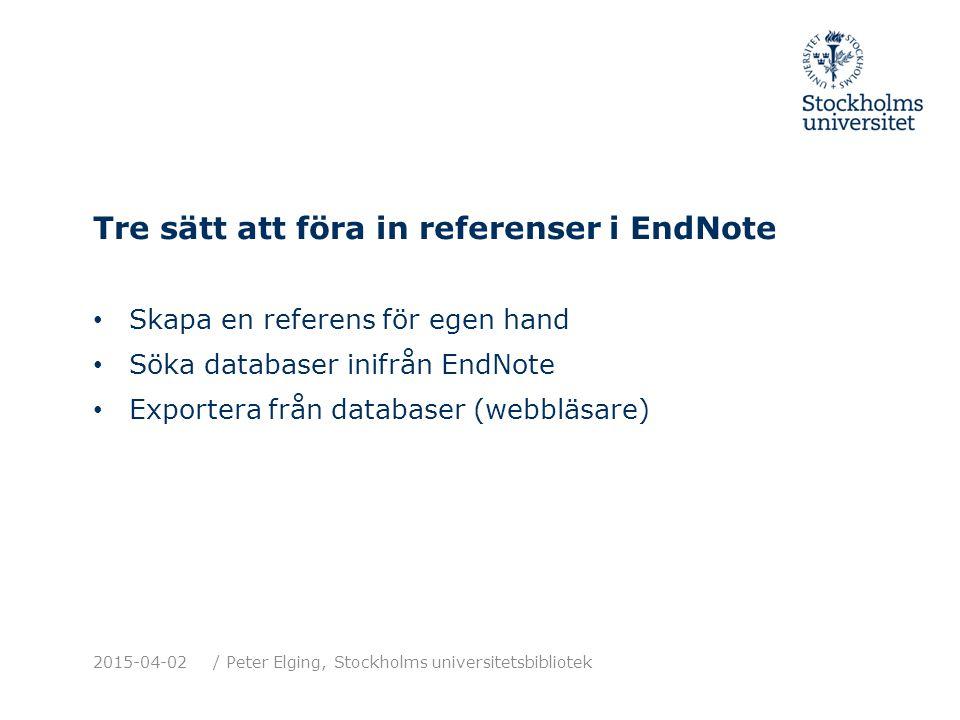Tre sätt att föra in referenser i EndNote Skapa en referens för egen hand Söka databaser inifrån EndNote Exportera från databaser (webbläsare) 2015-04-02/ Peter Elging, Stockholms universitetsbibliotek