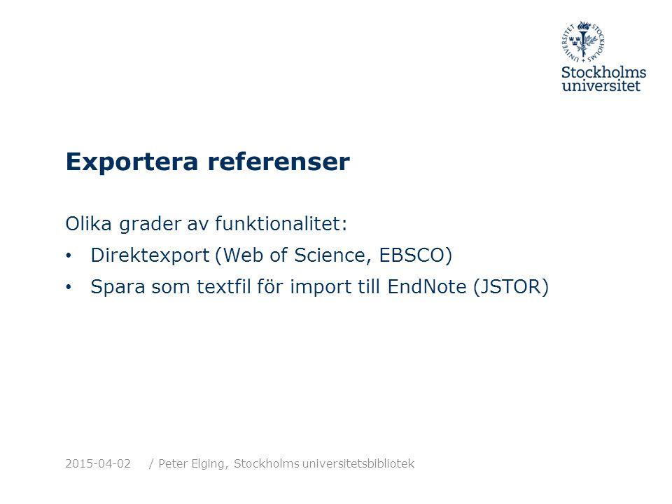 Exportera referenser Olika grader av funktionalitet: Direktexport (Web of Science, EBSCO) Spara som textfil för import till EndNote (JSTOR) 2015-04-02/ Peter Elging, Stockholms universitetsbibliotek