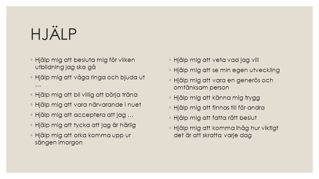 HJÄLP ◦ Hjälp mig att besluta mig för vilken utbildning jag ska gå ◦ Hjälp mig att våga ringa och bjuda ut … ◦ Hjälp mig att bli villig att börja trän