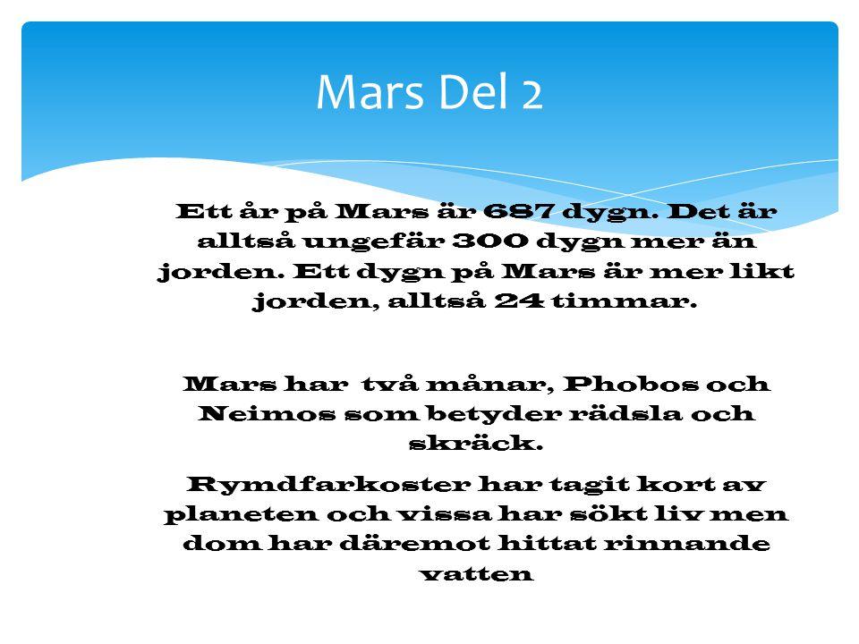 Mars Del 2 Ett år på Mars är 687 dygn. Det är alltså ungefär 300 dygn mer än jorden. Ett dygn på Mars är mer likt jorden, alltså 24 timmar. Mars har t