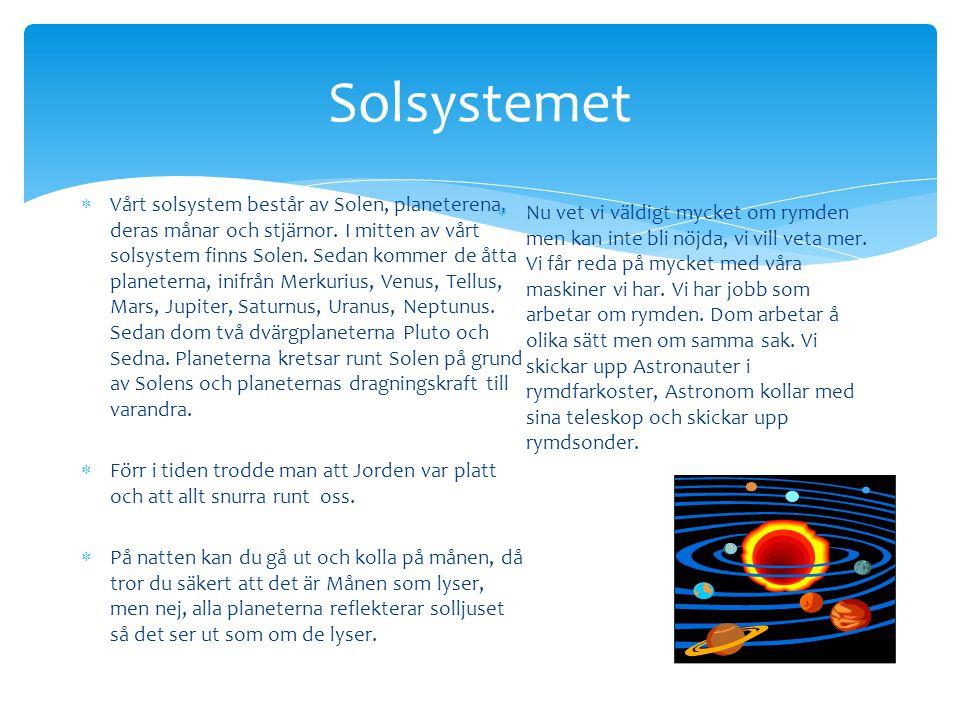 Solsystemet  Vårt solsystem består av Solen, planeterena, deras månar och stjärnor. I mitten av vårt solsystem finns Solen. Sedan kommer de åtta plan