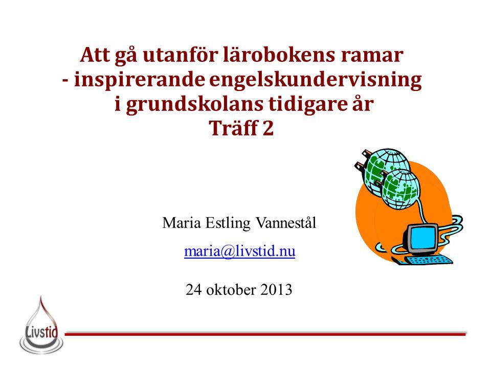 Att gå utanför lärobokens ramar - inspirerande engelskundervisning i grundskolans tidigare år Träff 2 Maria Estling Vannestål maria@livstid.nu 24 okto
