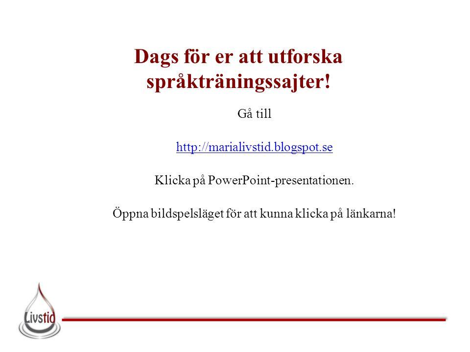 Dags för er att utforska språkträningssajter! Gå till http://marialivstid.blogspot.se Klicka på PowerPoint-presentationen. Öppna bildspelsläget för at