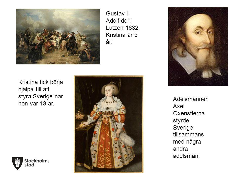 Gustav II Adolf dör i Lützen 1632. Kristina är 5 år. Adelsmannen Axel Oxenstierna styrde Sverige tillsammans med några andra adelsmän. Kristina fick b