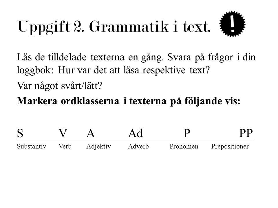 Uppgift 2. Grammatik i text. Läs de tilldelade texterna en gång. Svara på frågor i din loggbok: Hur var det att läsa respektive text? Var något svårt/