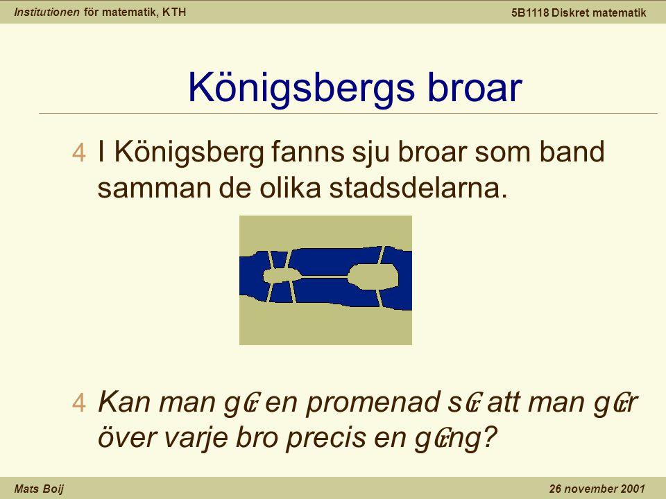 Institutionen för matematik, KTH Mats Boij 5B1118 Diskret matematik 26 november 2001 Königsbergs broar 4 I Königsberg fanns sju broar som band samman de olika stadsdelarna.
