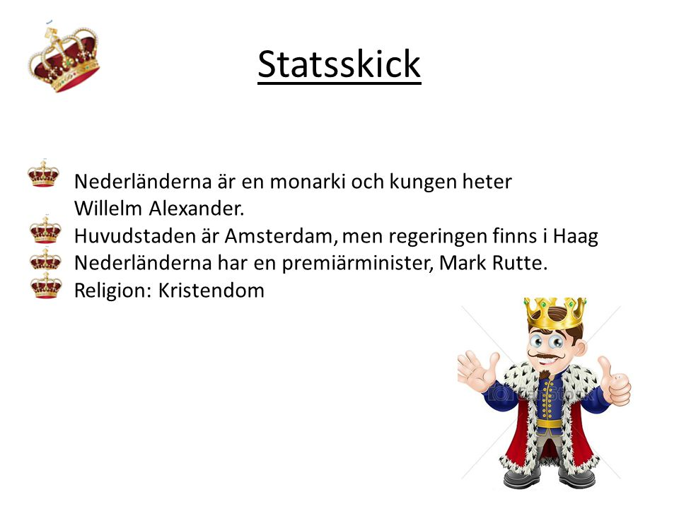 Statsskick Nederländerna är en monarki och kungen heter Willelm Alexander. Huvudstaden är Amsterdam, men regeringen finns i Haag Nederländerna har en