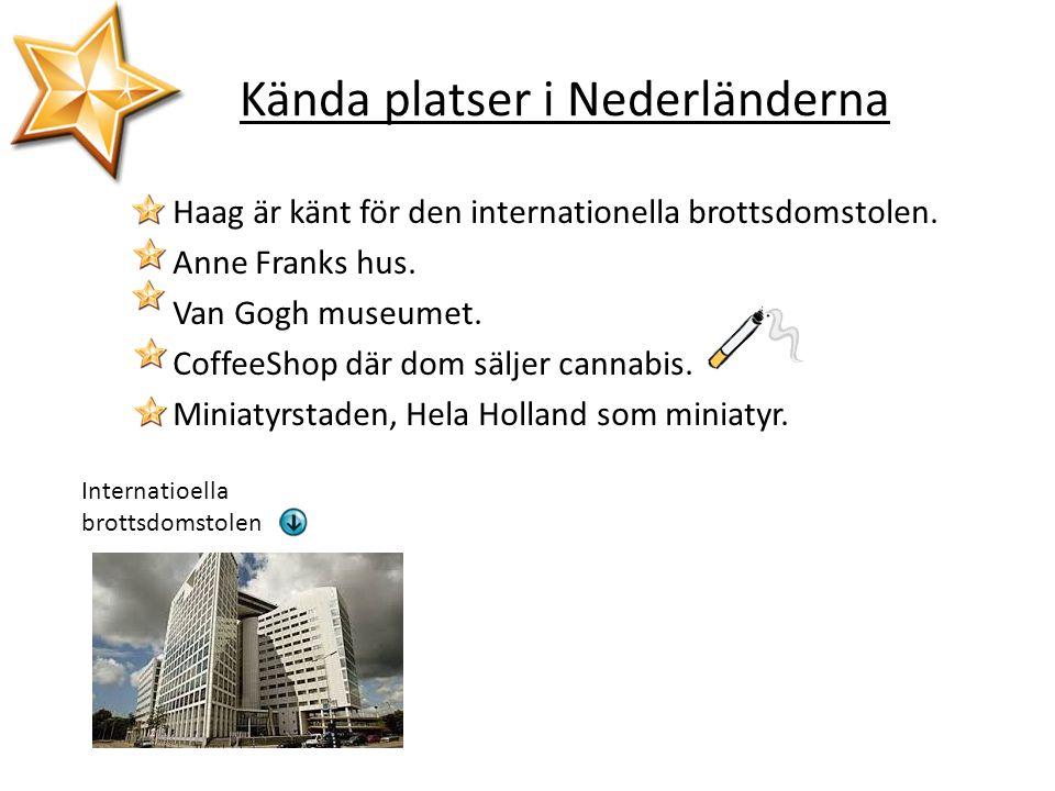 Kända platser i Nederländerna Haag är känt för den internationella brottsdomstolen. Anne Franks hus. Van Gogh museumet. CoffeeShop där dom säljer cann