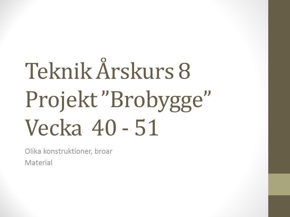 """Teknik Årskurs 8 Projekt """"Brobygge"""" Vecka 40 - 51 Olika konstruktioner, broar Material"""