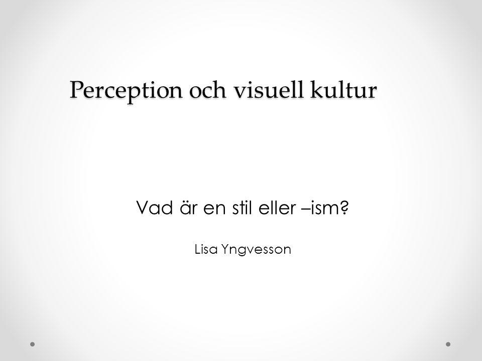 Perception och visuell kultur Vad är en stil eller –ism? Lisa Yngvesson