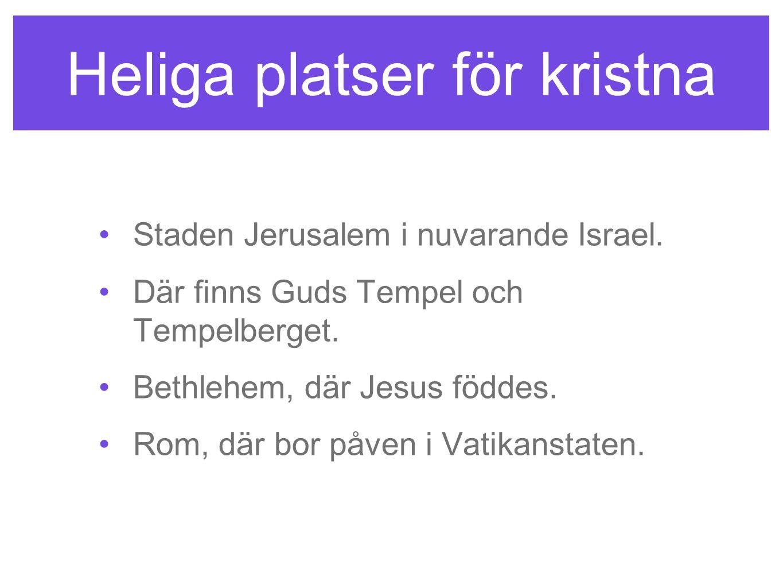 Heliga platser för kristna Staden Jerusalem i nuvarande Israel. Där finns Guds Tempel och Tempelberget. Bethlehem, där Jesus föddes. Rom, där bor påve
