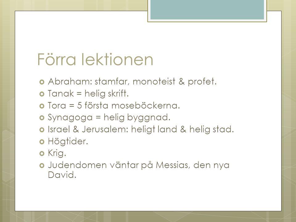 Förra lektionen  Abraham: stamfar, monoteist & profet.  Tanak = helig skrift.  Tora = 5 första moseböckerna.  Synagoga = helig byggnad.  Israel &