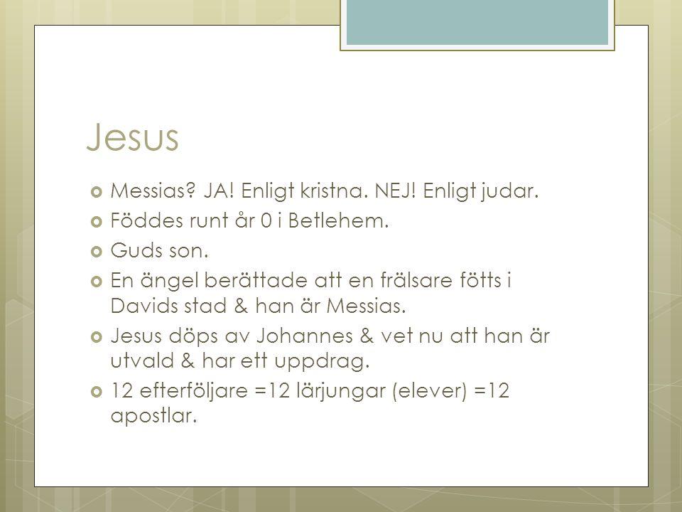 Jesus  Messias? JA! Enligt kristna. NEJ! Enligt judar.  Föddes runt år 0 i Betlehem.  Guds son.  En ängel berättade att en frälsare fötts i Davids