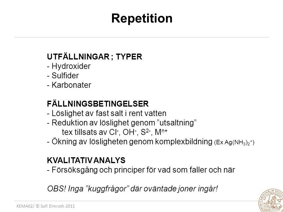 KEMA02/ © Sofi Elmroth 2011 Repetition UTFÄLLNINGAR ; TYPER - Hydroxider - Sulfider - Karbonater FÄLLNINGSBETINGELSER - Löslighet av fast salt i rent vatten - Reduktion av löslighet genom utsaltning tex tillsats av Cl -, OH -, S 2-, M n+ - Ökning av lösligheten genom komplexbildning (Ex Ag(NH 3 ) 2 + ) KVALITATIV ANALYS - Försöksgång och principer för vad som faller och när OBS.