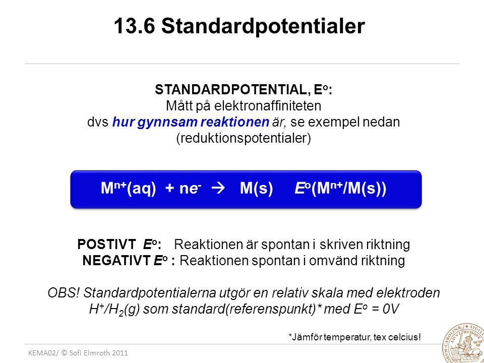 KEMA02/ © Sofi Elmroth 2011 13.6 Standardpotentialer STANDARDPOTENTIAL, E o : Mått på elektronaffiniteten dvs hur gynnsam reaktionen är, se exempel nedan (reduktionspotentialer) M n+ (aq) + ne -  M(s)E o (M n+ /M(s)) POSTIVT E o : Reaktionen är spontan i skriven riktning NEGATIVT E o : Reaktionen spontan i omvänd riktning OBS.
