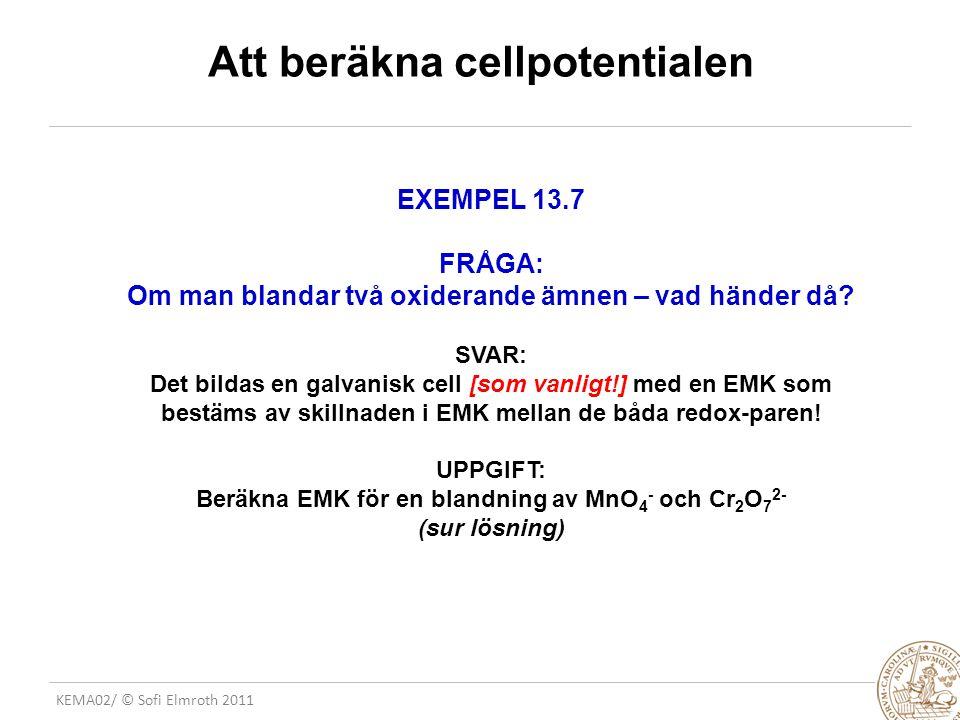KEMA02/ © Sofi Elmroth 2011 Att beräkna cellpotentialen EXEMPEL 13.7 FRÅGA: Om man blandar två oxiderande ämnen – vad händer då.