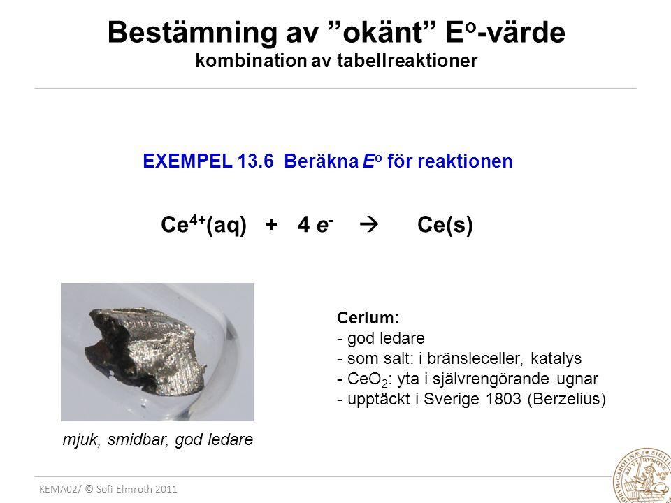 KEMA02/ © Sofi Elmroth 2011 Bestämning av okänt E o -värde kombination av tabellreaktioner EXEMPEL 13.6 Beräkna E o för reaktionen Ce 4+ (aq) + 4 e -  Ce(s) Cerium: - god ledare - som salt: i bränsleceller, katalys - CeO 2 : yta i självrengörande ugnar - upptäckt i Sverige 1803 (Berzelius) mjuk, smidbar, god ledare