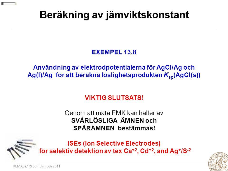 KEMA02/ © Sofi Elmroth 2011 Beräkning av jämviktskonstant EXEMPEL 13.8 Användning av elektrodpotentialerna för AgCl/Ag och Ag(I)/Ag för att beräkna löslighetsprodukten K sp (AgCl(s)) VIKTIG SLUTSATS.