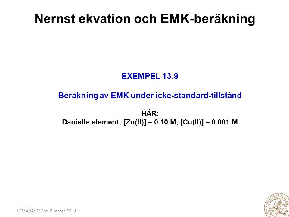 KEMA02/ © Sofi Elmroth 2011 Nernst ekvation och EMK-beräkning EXEMPEL 13.9 Beräkning av EMK under icke-standard-tillstånd HÄR: Daniells element; [Zn(II)] = 0.10 M, [Cu(II)] = 0.001 M