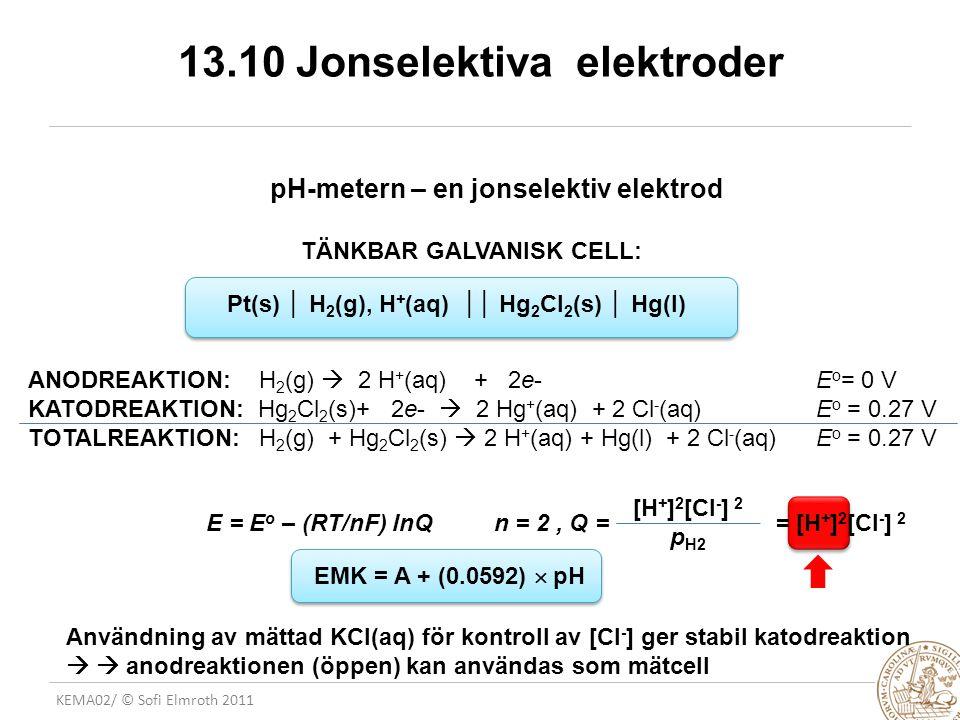 KEMA02/ © Sofi Elmroth 2011 13.10 Jonselektiva elektroder E FLS 3(3) pH-metern – en jonselektiv elektrod TÄNKBAR GALVANISK CELL: Pt(s) │ H 2 (g), H + (aq) ││ Hg 2 Cl 2 (s) │ Hg(l) ANODREAKTION: H 2 (g)  2 H + (aq) + 2e- E o = 0 V KATODREAKTION: Hg 2 Cl 2 (s)+ 2e-  2 Hg + (aq) + 2 Cl - (aq) E o = 0.27 V TOTALREAKTION: H 2 (g) + Hg 2 Cl 2 (s)  2 H + (aq) + Hg(l) + 2 Cl - (aq) E o = 0.27 V E = E o – (RT/nF) lnQ n = 2, Q = = [H + ] 2 [Cl - ] 2 [H + ] 2 [Cl - ] 2 p H2 Användning av mättad KCl(aq) för kontroll av [Cl - ] ger stabil katodreaktion   anodreaktionen (öppen) kan användas som mätcell EMK = A + (0.0592)  pH C/SE