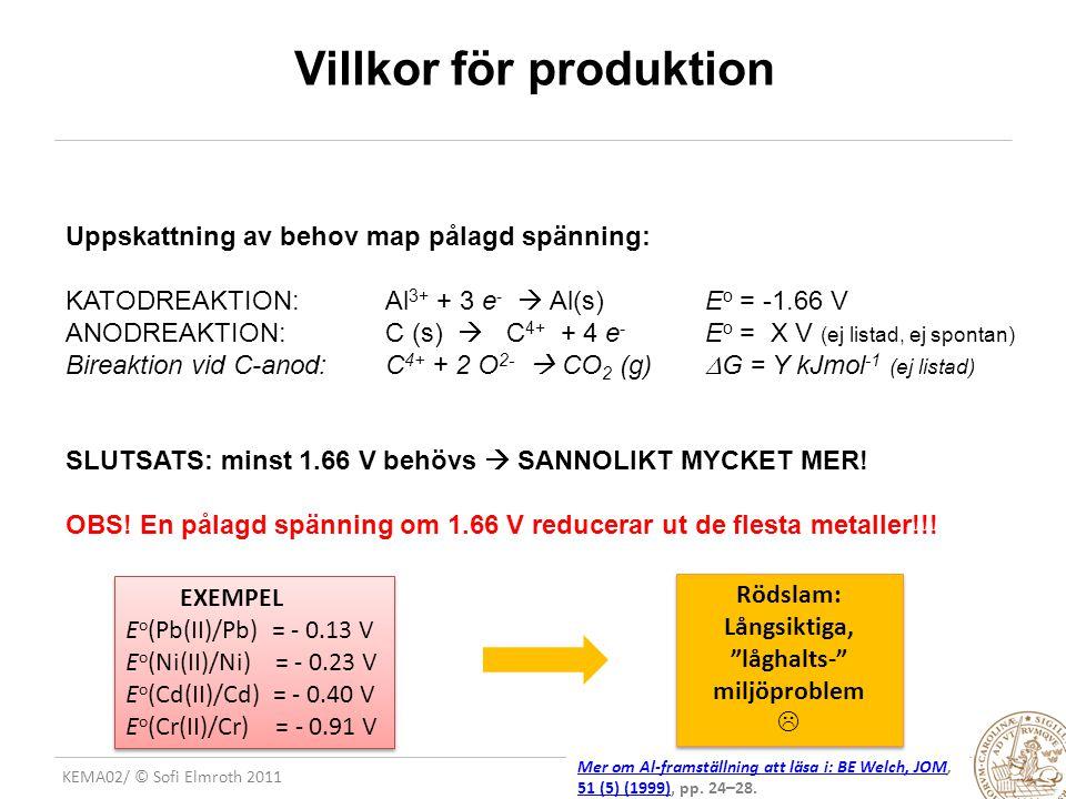 KEMA02/ © Sofi Elmroth 2011 Villkor för produktion Uppskattning av behov map pålagd spänning: KATODREAKTION: Al 3+ + 3 e -  Al(s) E o = -1.66 V ANODREAKTION:C (s)  C 4+ + 4 e - E o = X V (ej listad, ej spontan) Bireaktion vid C-anod:C 4+ + 2 O 2-  CO 2 (g)  G = Y kJmol -1 (ej listad) SLUTSATS: minst 1.66 V behövs  SANNOLIKT MYCKET MER.