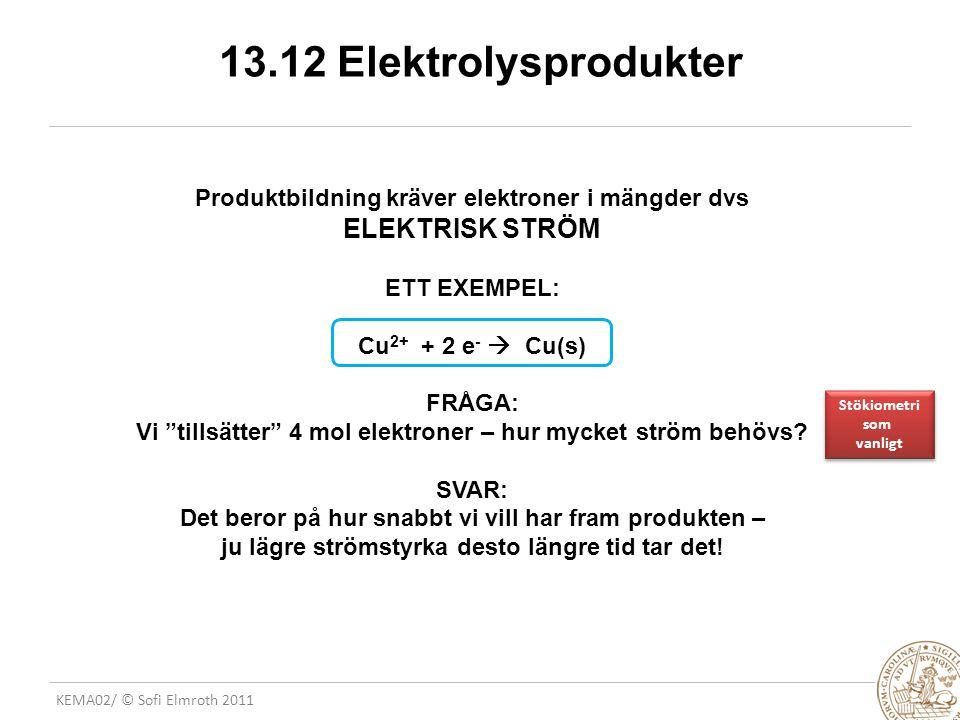 KEMA02/ © Sofi Elmroth 2011 13.12 Elektrolysprodukter Produktbildning kräver elektroner i mängder dvs ELEKTRISK STRÖM ETT EXEMPEL: Cu 2+ + 2 e -  Cu(s) FRÅGA: Vi tillsätter 4 mol elektroner – hur mycket ström behövs.