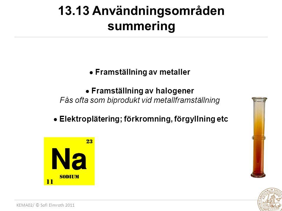 KEMA02/ © Sofi Elmroth 2011 13.13 Användningsområden summering  Framställning av metaller  Framställning av halogener Fås ofta som biprodukt vid metallframställning  Elektroplätering; förkromning, förgyllning etc