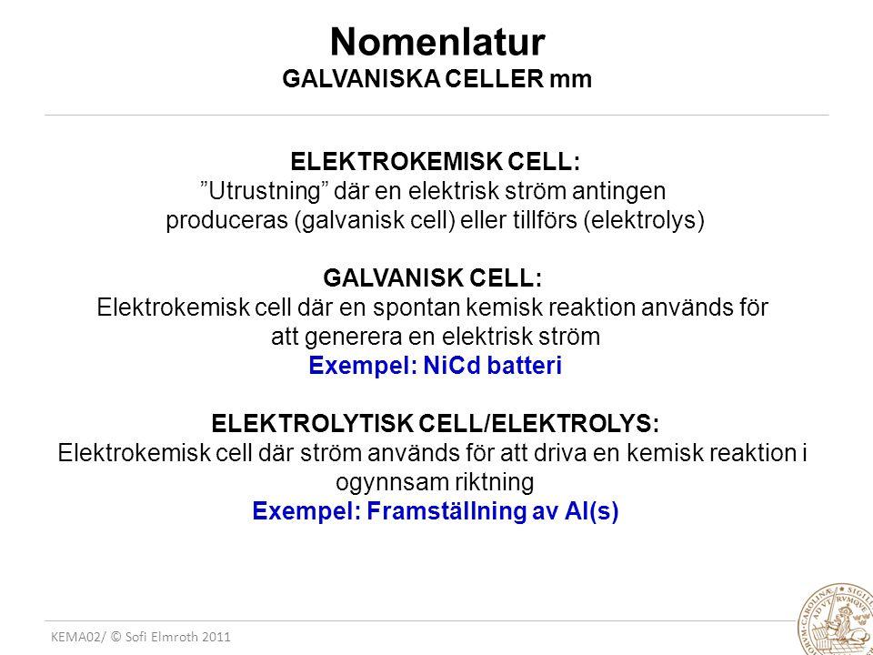 KEMA02/ © Sofi Elmroth 2011 Nomenlatur GALVANISKA CELLER mm ELEKTROKEMISK CELL: Utrustning där en elektrisk ström antingen produceras (galvanisk cell) eller tillförs (elektrolys) GALVANISK CELL: Elektrokemisk cell där en spontan kemisk reaktion används för att generera en elektrisk ström Exempel: NiCd batteri ELEKTROLYTISK CELL/ELEKTROLYS: Elektrokemisk cell där ström används för att driva en kemisk reaktion i ogynnsam riktning Exempel: Framställning av Al(s)