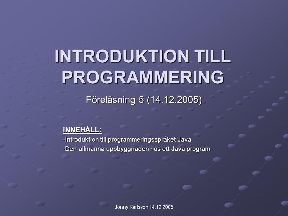 Jonny Karlsson 14.12.2005 INTRODUKTION TILL PROGRAMMERING Föreläsning 5 (14.12.2005) INNEHÅLL: -Introduktion till programmeringsspråket Java -Den allmänna uppbyggnaden hos ett Java program