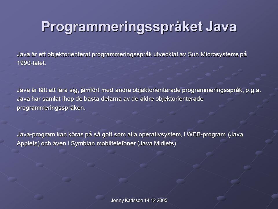 Jonny Karlsson 14.12.2005 Programmeringsspråket Java Java är ett objektorienterat programmeringsspråk utvecklat av Sun Microsystems på 1990-talet.
