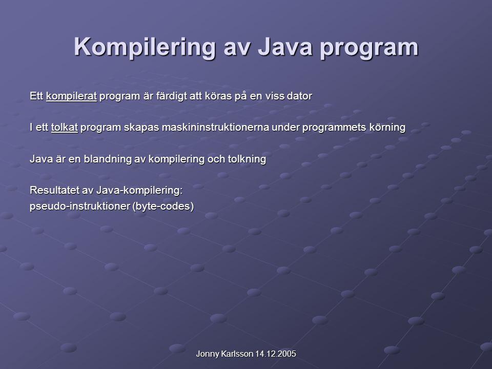 Jonny Karlsson 14.12.2005 Kompilering av Java program Ett kompilerat program är färdigt att köras på en viss dator I ett tolkat program skapas maskininstruktionerna under programmets körning Java är en blandning av kompilering och tolkning Resultatet av Java-kompilering: pseudo-instruktioner (byte-codes)