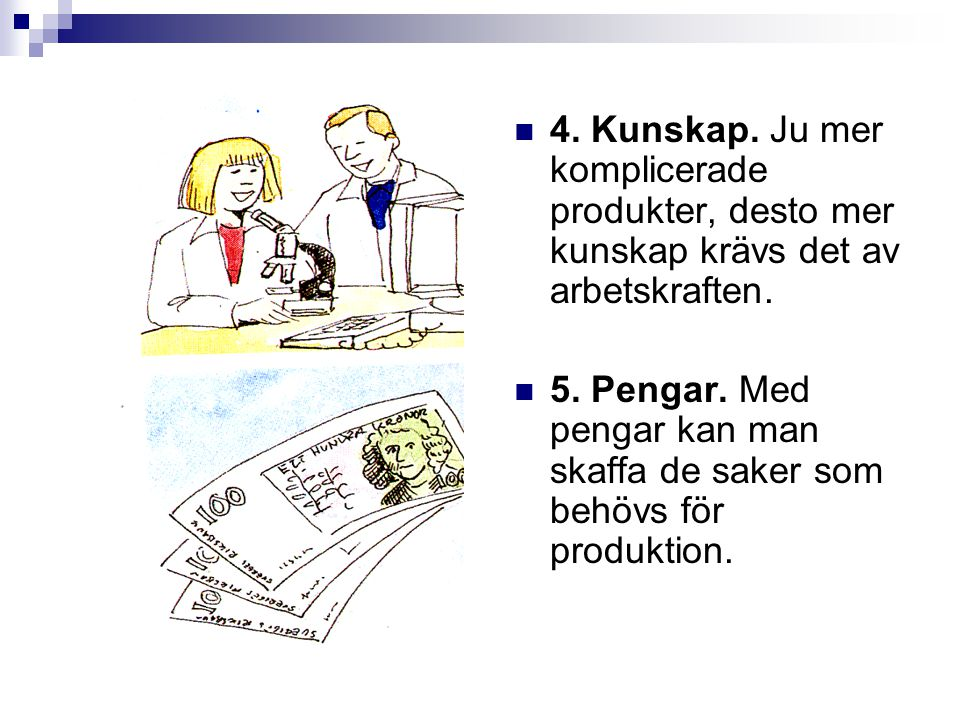 4. Kunskap. Ju mer komplicerade produkter, desto mer kunskap krävs det av arbetskraften. 5. Pengar. Med pengar kan man skaffa de saker som behövs för