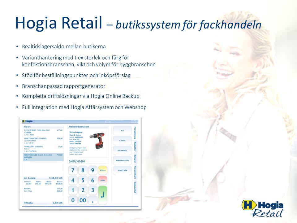 Hogia Retail – butikssystem för fackhandeln Realtidslagersaldo mellan butikerna Varianthantering med t ex storlek och färg för konfektionsbranschen, vikt och volym för byggbranschen Stöd för beställningspunkter och inköpsförslag Branschanpassad rapportgenerator Kompletta driftslösningar via Hogia Online Backup Full integration med Hogia Affärsystem och Webshop