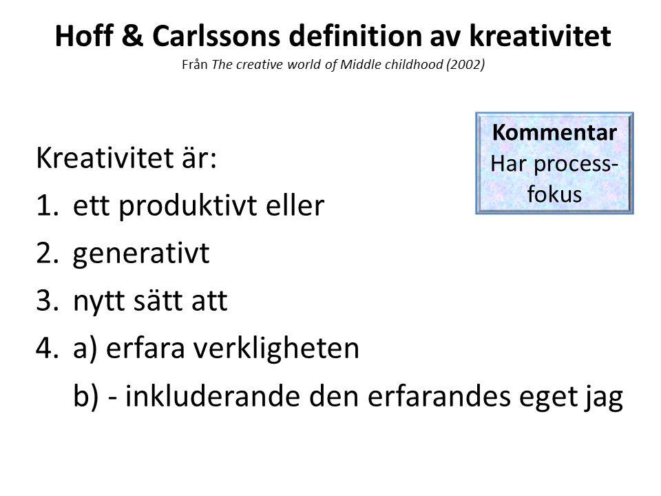 Hoff & Carlssons definition av kreativitet Från The creative world of Middle childhood (2002) Kreativitet är: 1.ett produktivt eller 2.generativt 3.nytt sätt att 4.a) erfara verkligheten b) - inkluderande den erfarandes eget jag Kommentar Har process- fokus